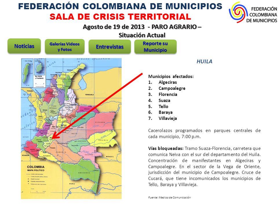 FEDERACIÓN COLOMBIANA DE MUNICIPIOS SALA DE CRISIS TERRITORIAL Agosto de 19 de 2013 - PARO AGRARIO – Situación Actual HUILA Municipios afectados: 1.Algeciras 2.Campoalegre 3.Florencia 4.Suaza 5.Tello 6.Baraya 7.Villavieja Cacerolazos programados en parques centrales de cada municipio, 7:00 p.m.