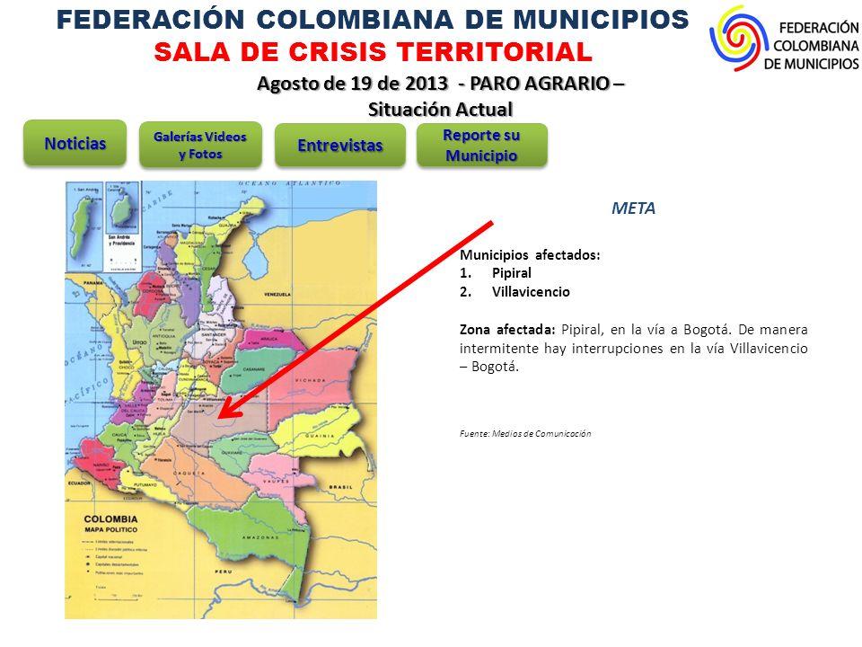 FEDERACIÓN COLOMBIANA DE MUNICIPIOS SALA DE CRISIS TERRITORIAL Agosto de 19 de 2013 - PARO AGRARIO – Situación Actual META Municipios afectados: 1.Pipiral 2.Villavicencio Zona afectada: Pipiral, en la vía a Bogotá.