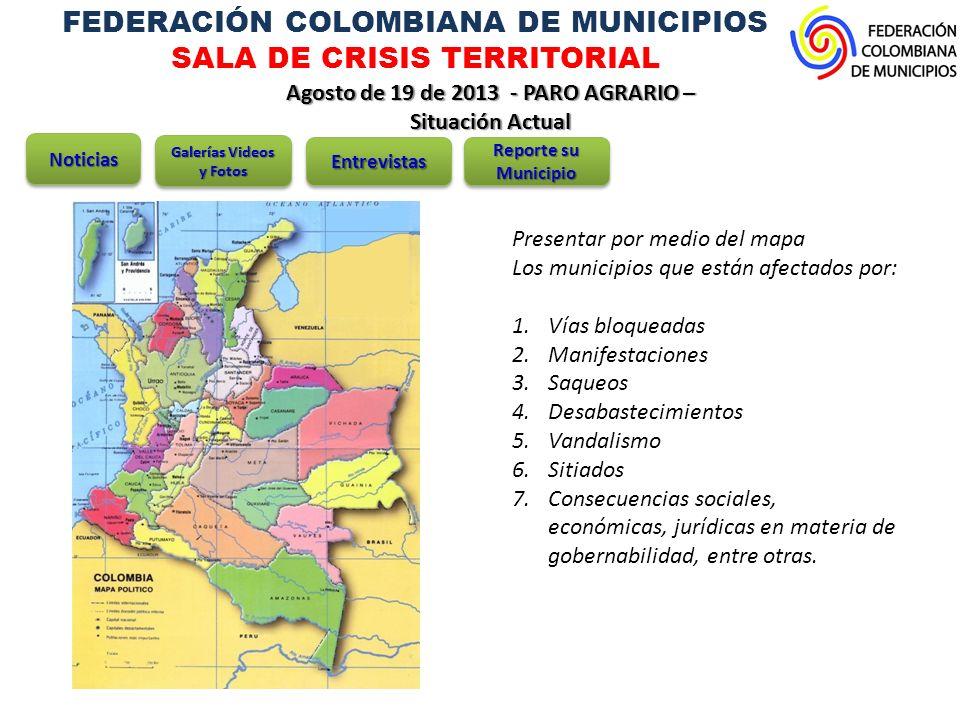 FEDERACIÓN COLOMBIANA DE MUNICIPIOS SALA DE CRISIS TERRITORIAL Agosto de 19 de 2013 - PARO AGRARIO – Situación Actual NoticiasNoticias Galerías Videos y Fotos EntrevistasEntrevistas Reporte su Municipio ANTIOQUIA Presencia de campesinos y mineros manifestantes, están afectadas las comunidades de los municipios de: 1.Barbosa, en el norte del valle de Aburrá 2.Caucasia 3.Cáceres 4.Guarne 5.Jardín 6.La unión 7.Medellín 8.Rionegro 9.Segovia, en el nordeste, y 10.Sonsón 11.Tarazá, en el Bajo Cauca 12.Valdivia 13.Yarumal 14.Zaragoza