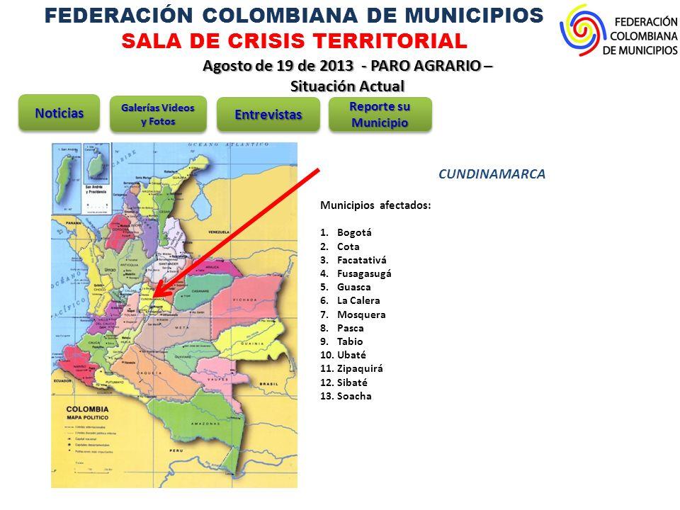 FEDERACIÓN COLOMBIANA DE MUNICIPIOS SALA DE CRISIS TERRITORIAL Agosto de 19 de 2013 - PARO AGRARIO – Situación Actual CUNDINAMARCA Bogotá: Cerca de 5.500 vehículos no prestarán servicios en 60 rutas de la capital, afectando el transporte en las localidades de Ciudad Bolívar, Kennedy, Bosa, Suba, San Cristóbal, Usme, Rafael Uribe Uribe, Fontibón y Engativá.