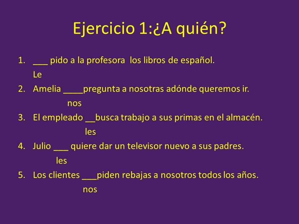 Ejercicio 1:¿A quién? 1.___ pido a la profesora los libros de español. Le 2.Amelia ____pregunta a nosotras adónde queremos ir. nos 3.El empleado __bus