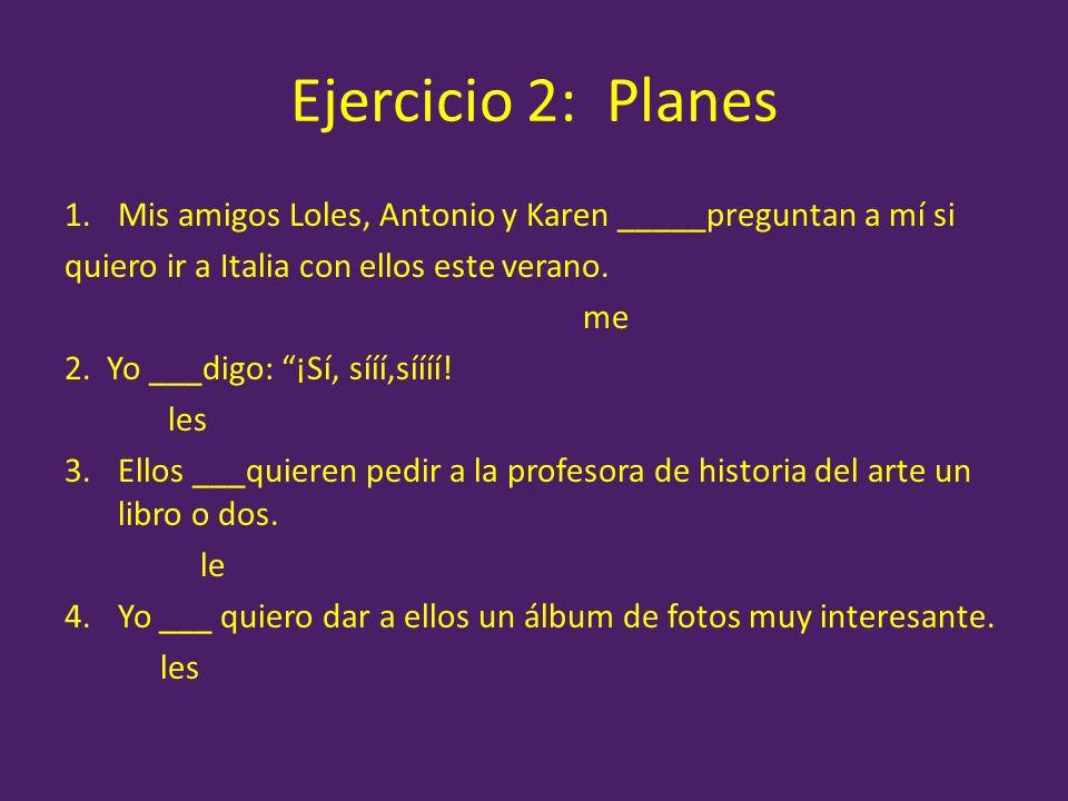 Ejercicio 2: Planes 1.Mis amigos Loles, Antonio y Karen _____preguntan a mí si quiero ir a Italia con ellos este verano. me 2. Yo ___digo: ¡Sí, sííí,s