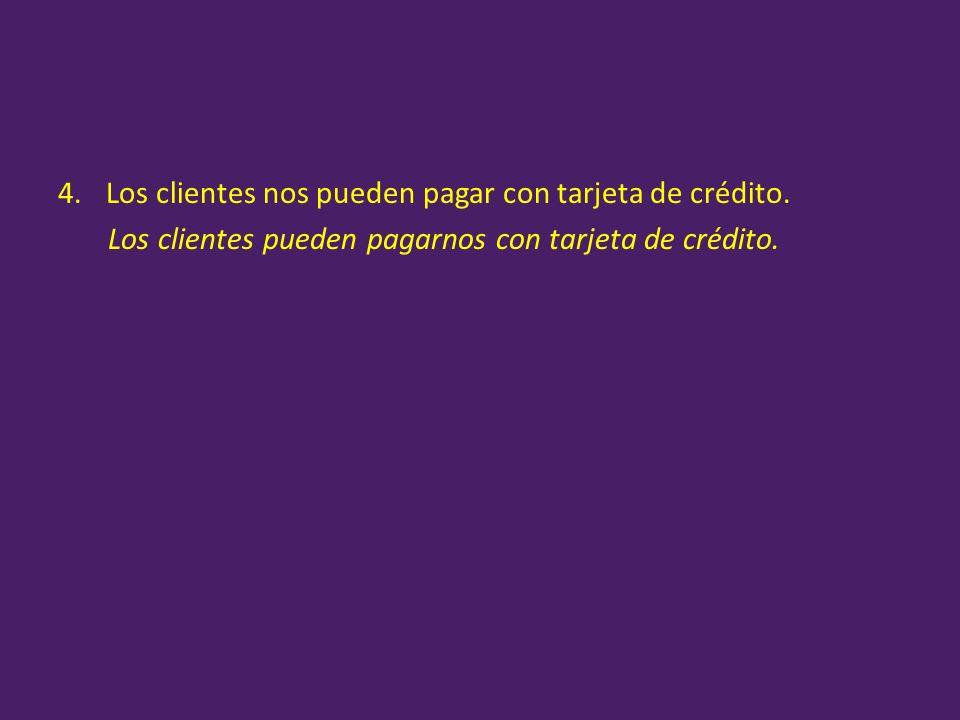 4.Los clientes nos pueden pagar con tarjeta de crédito. Los clientes pueden pagarnos con tarjeta de crédito.