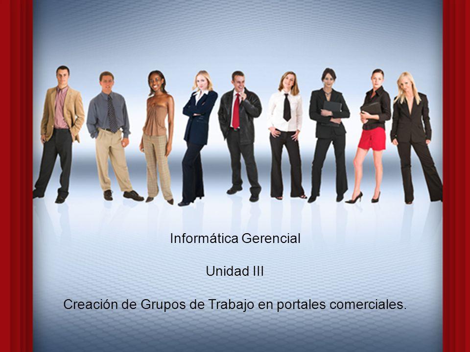 1 Informática Gerencial Unidad III Creación de Grupos de Trabajo en portales comerciales.