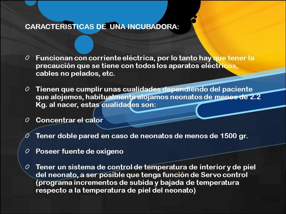 CARACTERISTICAS DE UNA INCUBADORA: Funcionan con corriente eléctrica, por lo tanto hay que tener la precaución que se tiene con todos los aparatos elé