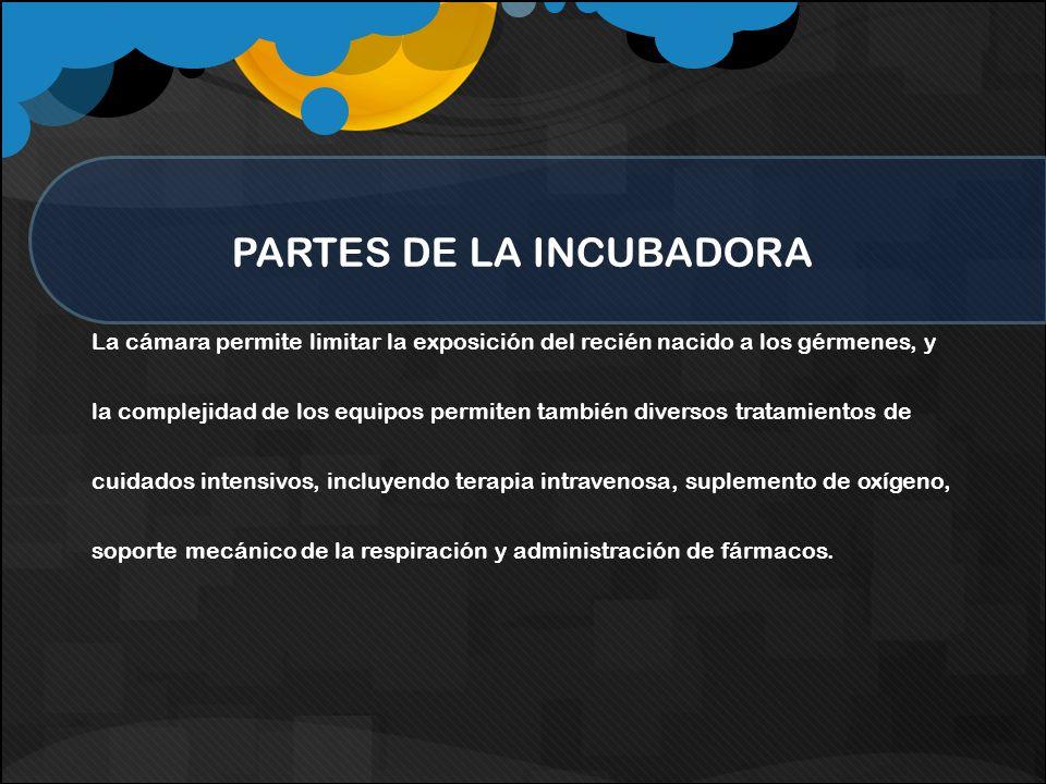 PARTES DE LA INCUBADORA La cámara permite limitar la exposición del recién nacido a los gérmenes, y la complejidad de los equipos permiten también div