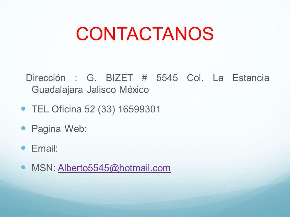 CONTACTANOS Dirección : G. BIZET # 5545 Col. La Estancia Guadalajara Jalisco México TEL Oficina 52 (33) 16599301 Pagina Web: Email: MSN: Alberto5545@h