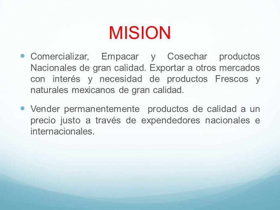 MISION Comercializar, Empacar y Cosechar productos Nacionales de gran calidad. Exportar a otros mercados con interés y necesidad de productos Frescos