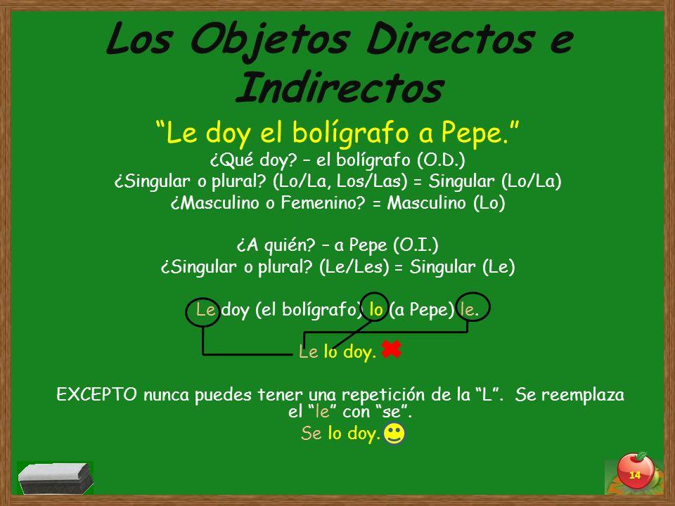 Los Objetos Directos e Indirectos Le doy el bolígrafo a Pepe. ¿Qué doy? – el bolígrafo (O.D.) ¿Singular o plural? (Lo/La, Los/Las) = Singular (Lo/La)