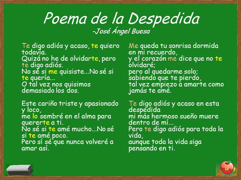 Poema de la Despedida -José Ángel Buesa Te digo adiós y acaso, te quiero todavía. Quizá no he de olvidarte, pero te digo adiós. No sé si me quisiste..