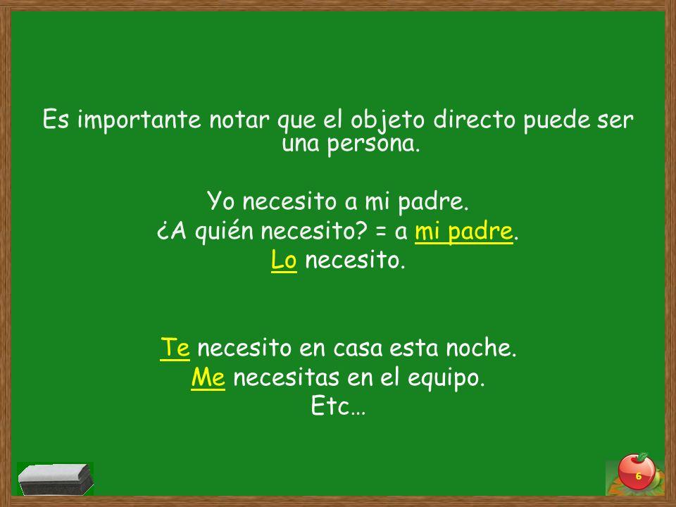 Es importante notar que el objeto directo puede ser una persona. Yo necesito a mi padre. ¿A quién necesito? = a mi padre. Lo necesito. Te necesito en