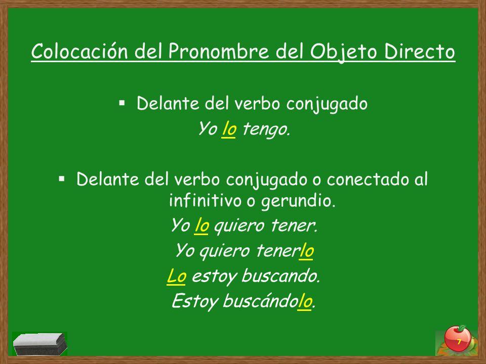 Colocación del Pronombre del Objeto Directo Delante del verbo conjugado Yo lo tengo. Delante del verbo conjugado o conectado al infinitivo o gerundio.