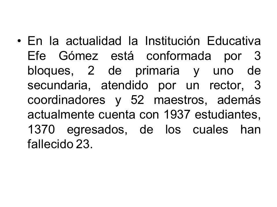 En la actualidad la Institución Educativa Efe Gómez está conformada por 3 bloques, 2 de primaria y uno de secundaria, atendido por un rector, 3 coordi