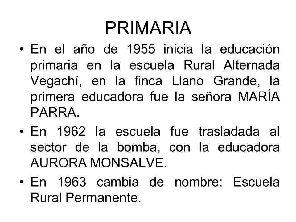 PRIMARIA En el año de 1955 inicia la educación primaria en la escuela Rural Alternada Vegachí, en la finca Llano Grande, la primera educadora fue la s
