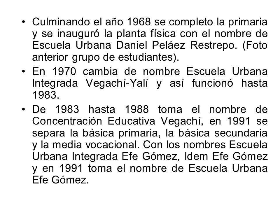 Culminando el año 1968 se completo la primaria y se inauguró la planta física con el nombre de Escuela Urbana Daniel Peláez Restrepo. (Foto anterior g