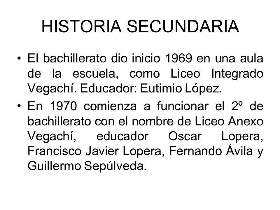 HISTORIA SECUNDARIA El bachillerato dio inicio 1969 en una aula de la escuela, como Liceo Integrado Vegachí. Educador: Eutimio López. En 1970 comienza