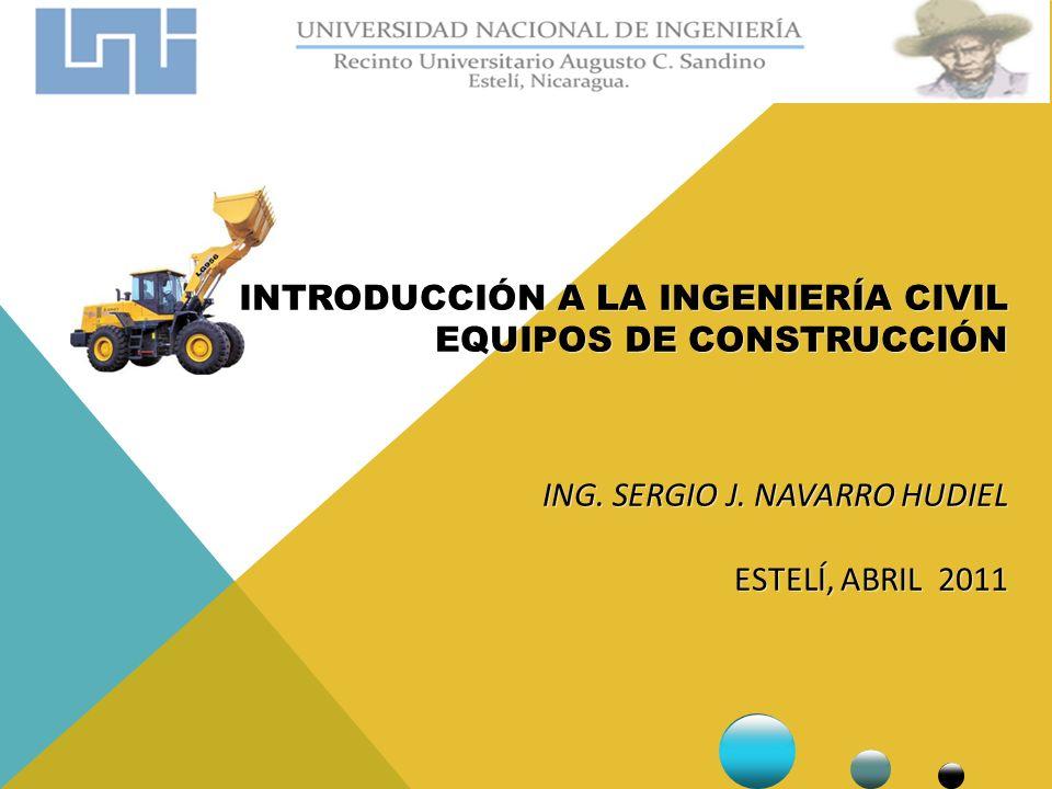 INTRODUCCIÓN A LA INGENIERÍA CIVIL EQUIPOS DE CONSTRUCCIÓN ING. SERGIO J. NAVARRO HUDIEL ESTELÍ, ABRIL 2011