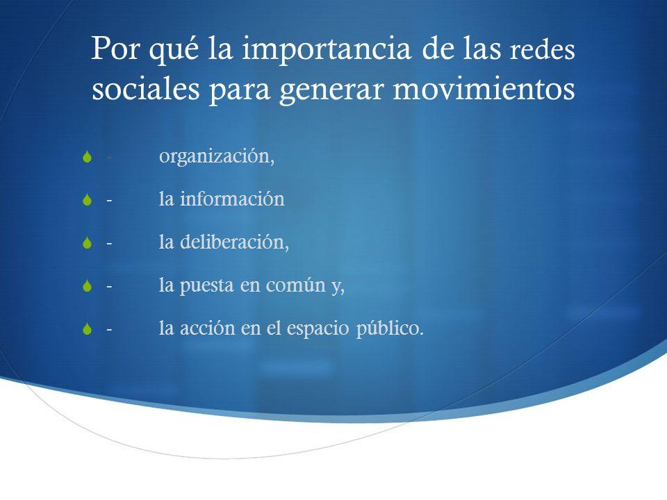 Por qué la importancia de las redes sociales para generar movimientos - organización, - la información - la deliberación, - la puesta en común y, - la acción en el espacio público.