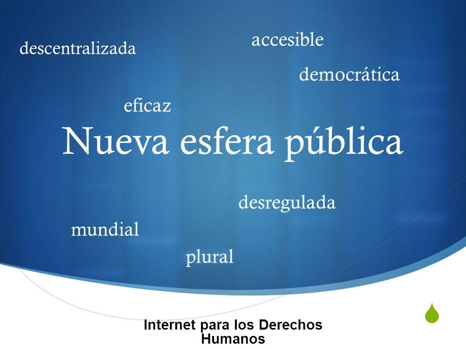 Nueva esfera pública Internet para los Derechos Humanos democrática plural descentralizada eficaz desregulada mundial accesible