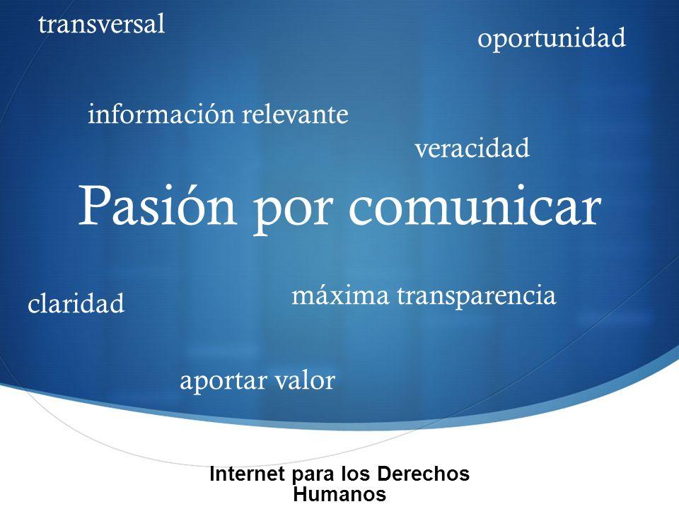 Pasión por comunicar claridad aportar valor oportunidad información relevante veracidad máxima transparencia Internet para los Derechos Humanos transversal