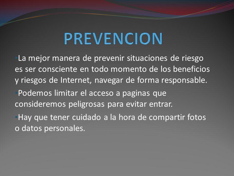La mejor manera de prevenir situaciones de riesgo es ser consciente en todo momento de los beneficios y riesgos de Internet, navegar de forma responsable.