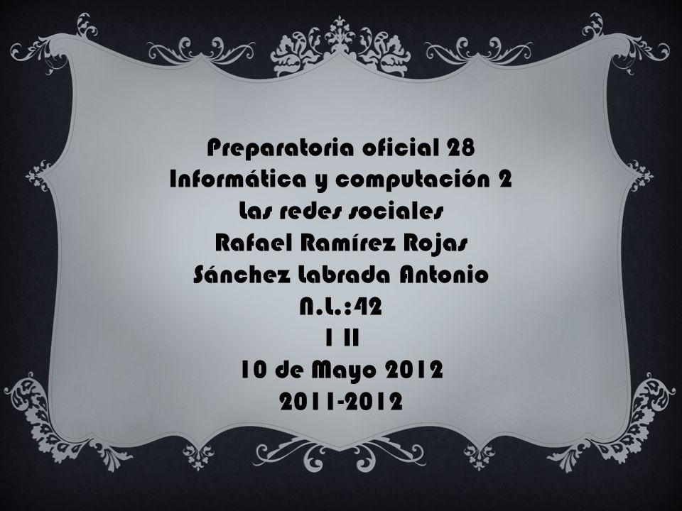 Preparatoria oficial 28 Informática y computación 2 Las redes sociales Rafael Ramírez Rojas Sánchez Labrada Antonio N.L.:42 1 II 10 de Mayo 2012 2011-