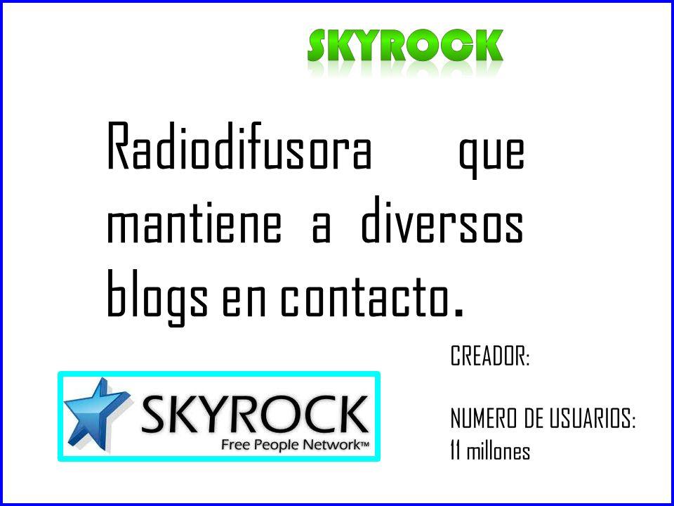 SKYROCK Radiodifusora que mantiene a diversos blogs en contacto. CREADOR: NUMERO DE USUARIOS: 11 millones