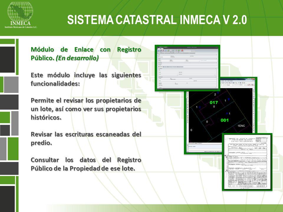 Sistema Catastral Inmeca v 2.0 SISTEMA CATASTRAL INMECA V 2.0 Módulo de Enlace con Registro Público. (En desarrollo) Este módulo incluye las siguiente