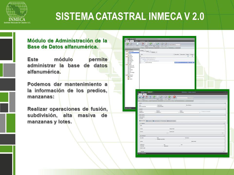 Sistema Catastral Inmeca v 2.0 SISTEMA CATASTRAL INMECA V 2.0 Módulo de Administración de la Base de Datos alfanumérica. Este módulo permite administr