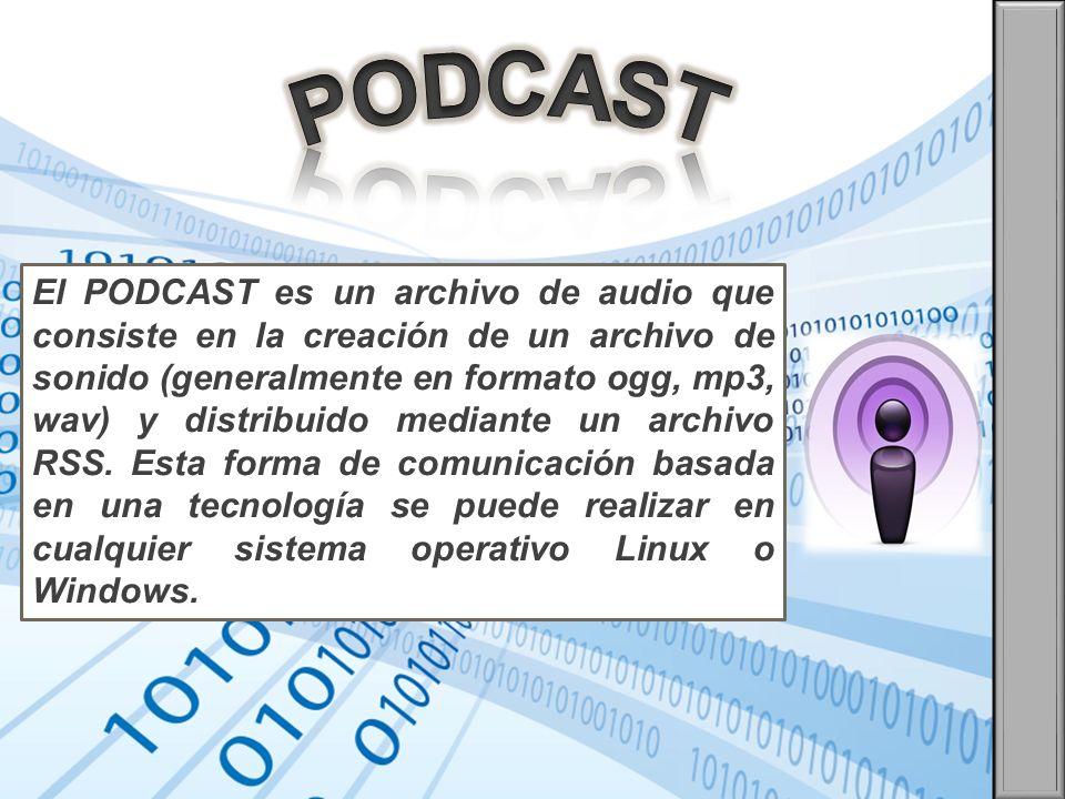 El PODCAST es un archivo de audio que consiste en la creación de un archivo de sonido (generalmente en formato ogg, mp3, wav) y distribuido mediante u