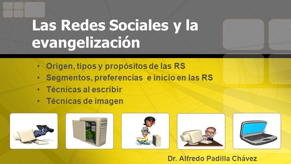 Las Redes Sociales y la evangelización Origen, tipos y propósitos de las RS Segmentos, preferencias e inicio en las RS Técnicas al escribir Técnicas de imagen Dr.