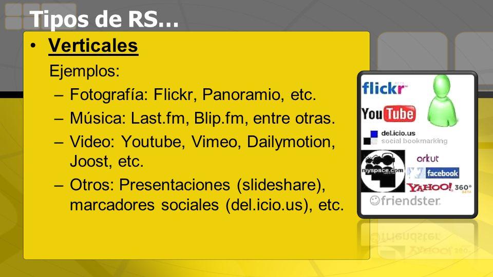 Tipos de RS… Verticales Ejemplos: –Fotografía: Flickr, Panoramio, etc. –Música: Last.fm, Blip.fm, entre otras. –Video: Youtube, Vimeo, Dailymotion, Jo
