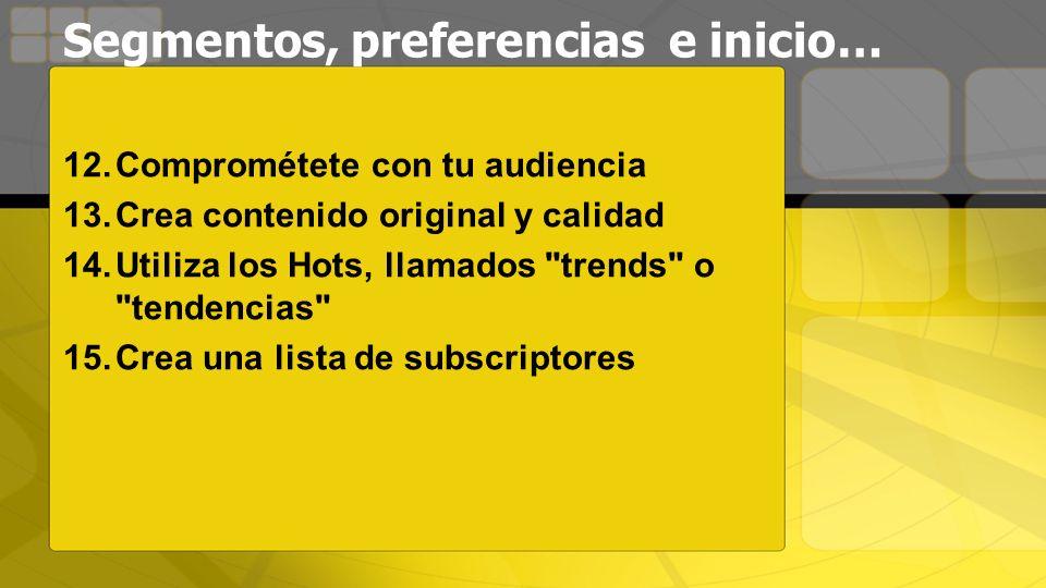 Segmentos, preferencias e inicio… 12.Comprométete con tu audiencia 13.Crea contenido original y calidad 14.Utiliza los Hots, llamados trends o tendencias 15.Crea una lista de subscriptores