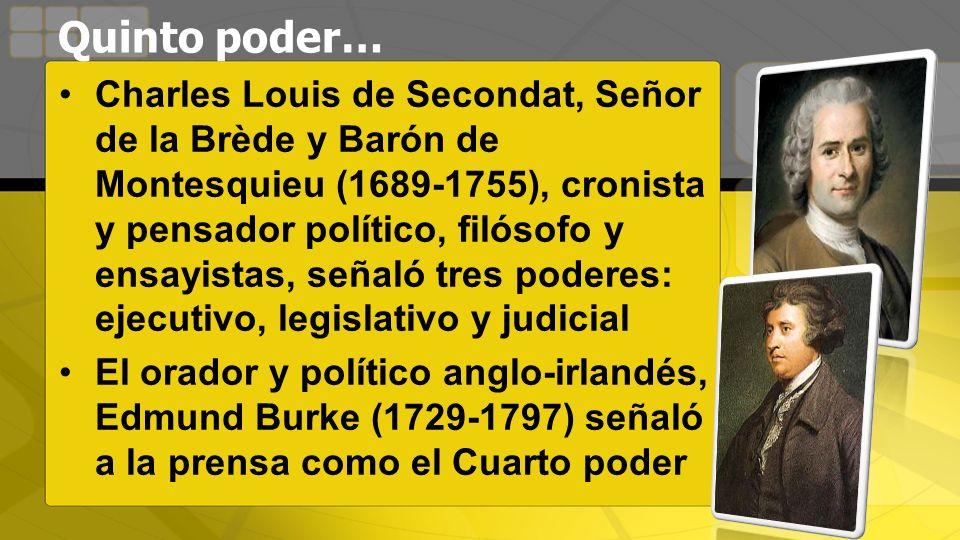Quinto poder… Charles Louis de Secondat, Señor de la Brède y Barón de Montesquieu (1689-1755), cronista y pensador político, filósofo y ensayistas, señaló tres poderes: ejecutivo, legislativo y judicial El orador y político anglo-irlandés, Edmund Burke (1729-1797) señaló a la prensa como el Cuarto poder