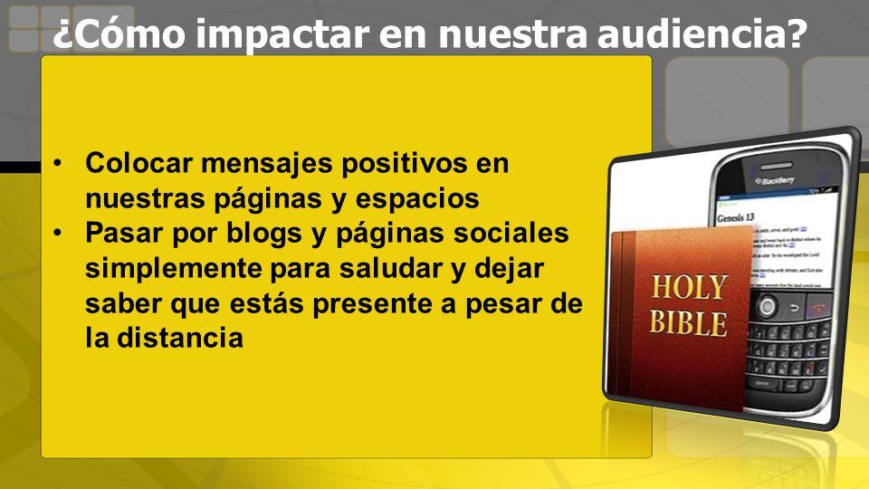 ¿Cómo impactar en nuestra audiencia? Colocar mensajes positivos en nuestras páginas y espacios Pasar por blogs y páginas sociales simplemente para sal