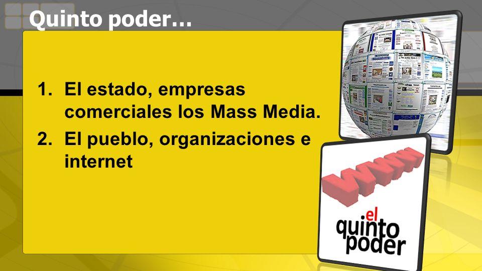 Quinto poder… 1.El estado, empresas comerciales los Mass Media. 2.El pueblo, organizaciones e internet