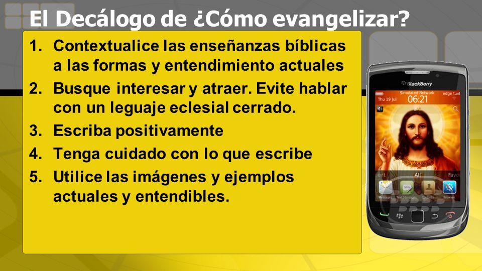 El Decálogo de ¿Cómo evangelizar? 1.Contextualice las enseñanzas bíblicas a las formas y entendimiento actuales 2.Busque interesar y atraer. Evite hab