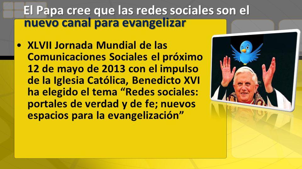 XLVII Jornada Mundial de las Comunicaciones Sociales el próximo 12 de mayo de 2013 con el impulso de la Iglesia Católica, Benedicto XVI ha elegido el tema Redes sociales: portales de verdad y de fe; nuevos espacios para la evangelización El Papa cree que las redes sociales son el nuevo canal para evangelizar