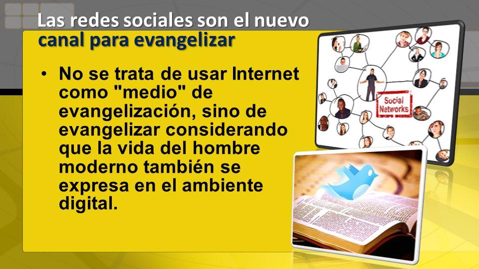 No se trata de usar Internet como medio de evangelización, sino de evangelizar considerando que la vida del hombre moderno también se expresa en el ambiente digital.