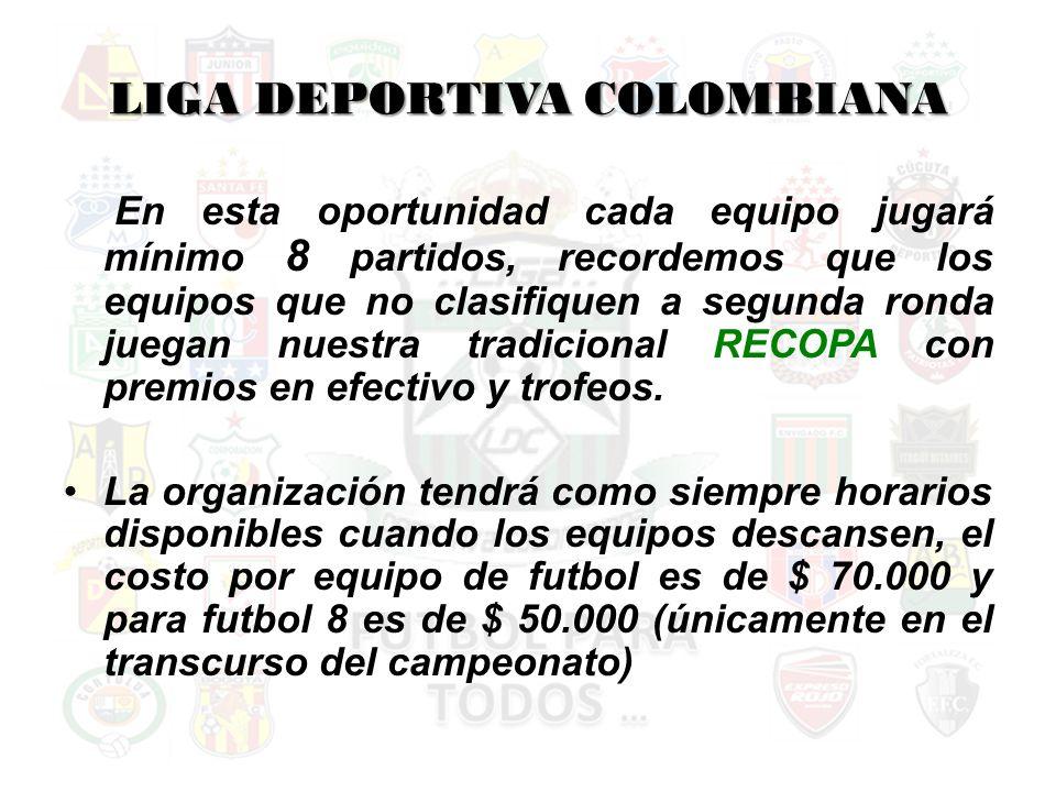 LIGA DEPORTIVA COLOMBIANA En esta oportunidad cada equipo jugará mínimo 8 partidos, recordemos que los equipos que no clasifiquen a segunda ronda juegan nuestra tradicional RECOPA con premios en efectivo y trofeos.