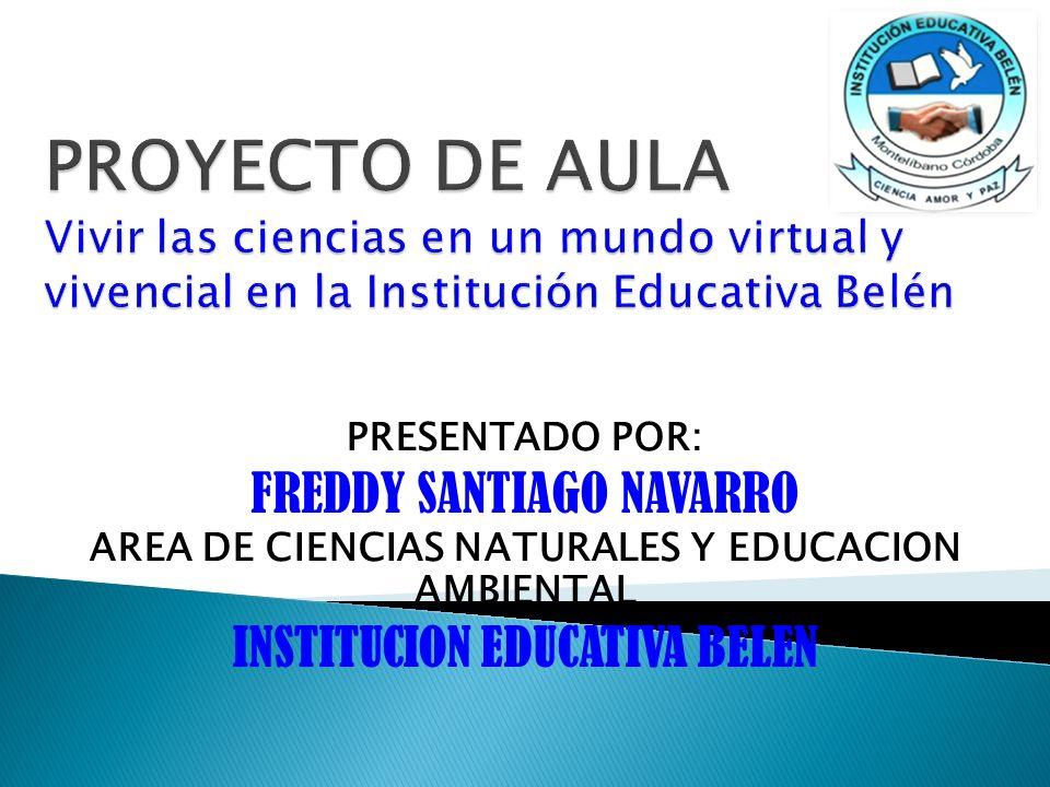 PRESENTADO POR: FREDDY SANTIAGO NAVARRO AREA DE CIENCIAS NATURALES Y EDUCACION AMBIENTAL INSTITUCION EDUCATIVA BELEN