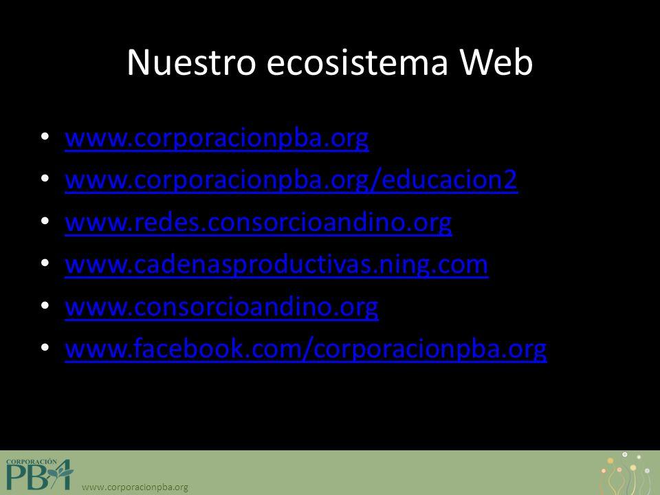 www.corporacionpba.org Nuestro ecosistema Web www.corporacionpba.org www.corporacionpba.org/educacion2 www.redes.consorcioandino.org www.redes.consorcioandino.org www.cadenasproductivas.ning.com www.consorcioandino.org www.facebook.com/corporacionpba.org