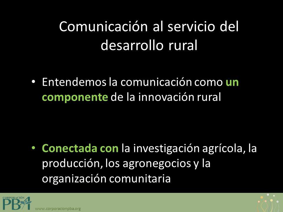 www.corporacionpba.org Comunicación al servicio del desarrollo rural Entendemos la comunicación como un componente de la innovación rural participativa Conectada con la investigación agrícola, la producción, los agronegocios y la organización comunitaria
