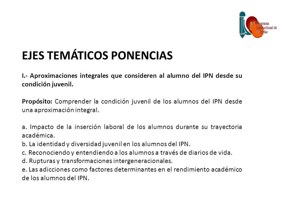EJES TEMÁTICOS PONENCIAS I.- Aproximaciones integrales que consideren al alumno del IPN desde su condición juvenil. Propósito: Comprender la condición
