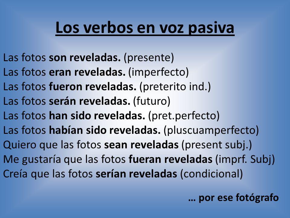 Los verbos en voz pasiva Las fotos son reveladas.(presente) Las fotos eran reveladas.
