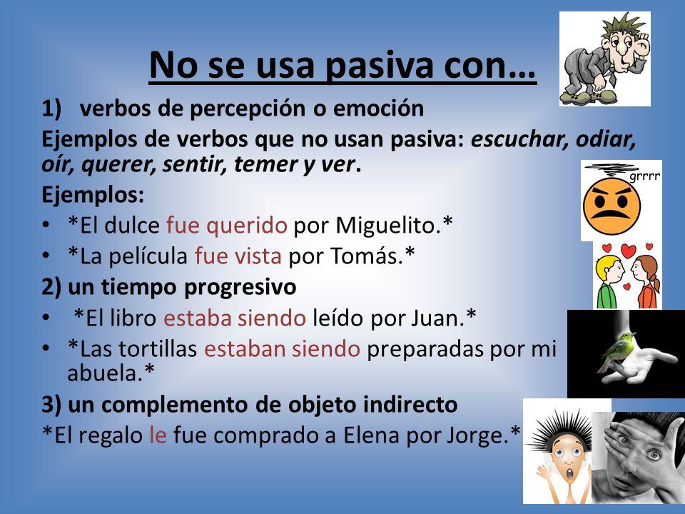 No se usa pasiva con… 1)verbos de percepción o emoción Ejemplos de verbos que no usan pasiva: escuchar, odiar, oír, querer, sentir, temer y ver.