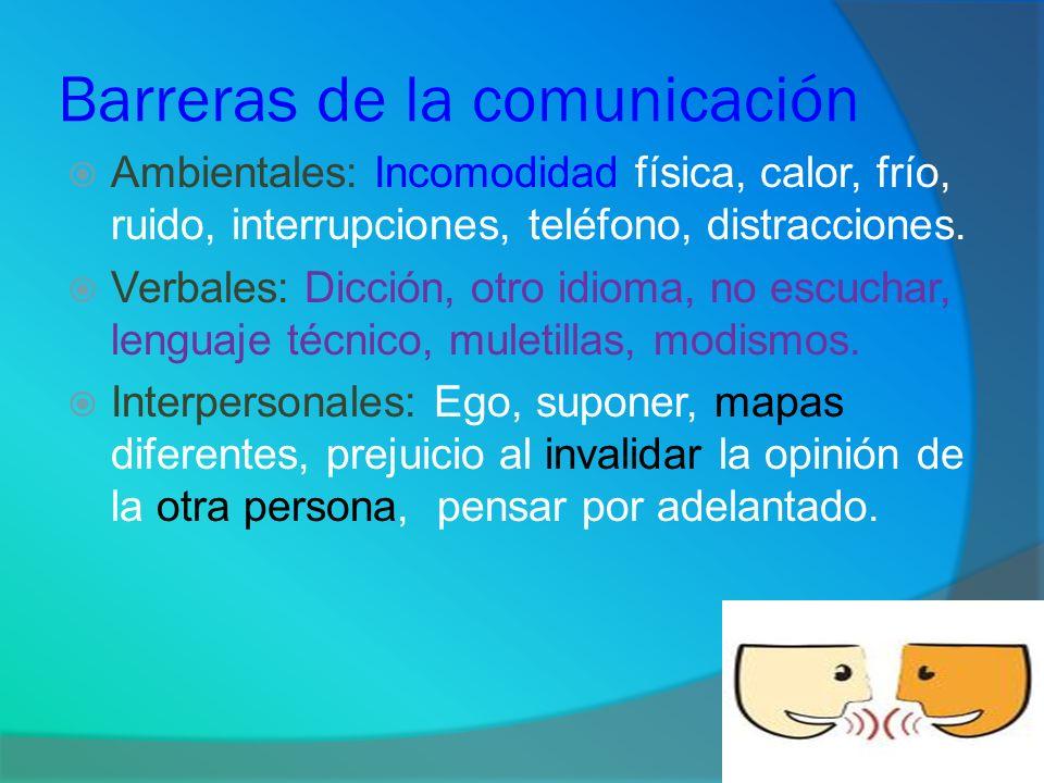 Barreras de la comunicación Ambientales: Incomodidad física, calor, frío, ruido, interrupciones, teléfono, distracciones. Verbales: Dicción, otro idio