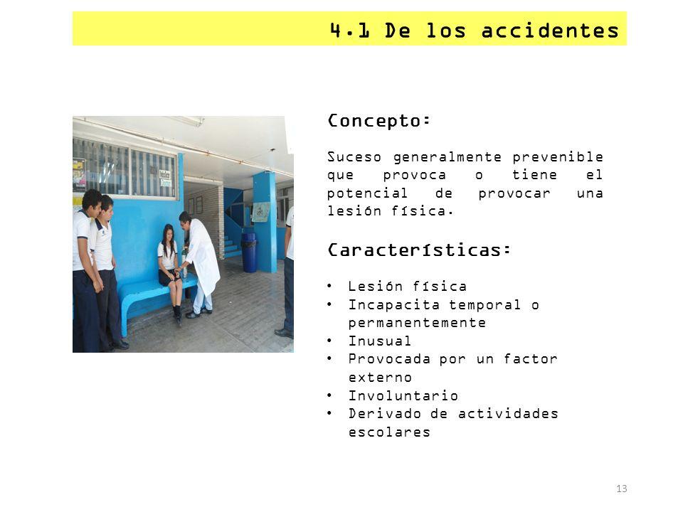 13 4.1 De los accidentes Concepto: Suceso generalmente prevenible que provoca o tiene el potencial de provocar una lesión física. Características: Les