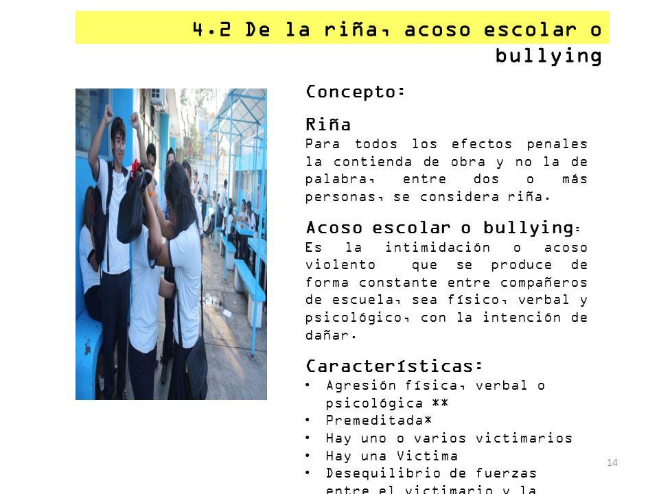 4.2 De la riña, acoso escolar o bullying 14 Concepto: Riña Para todos los efectos penales la contienda de obra y no la de palabra, entre dos o más per
