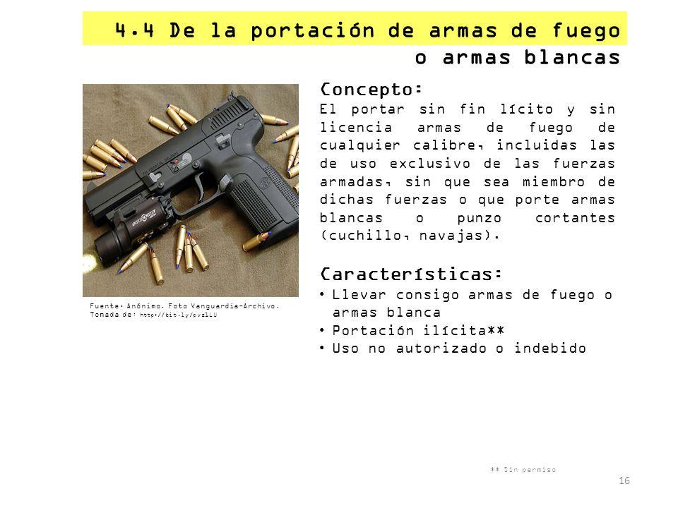 4.4 De la portación de armas de fuego o armas blancas ** Sin permiso 16 Concepto: El portar sin fin lícito y sin licencia armas de fuego de cualquier